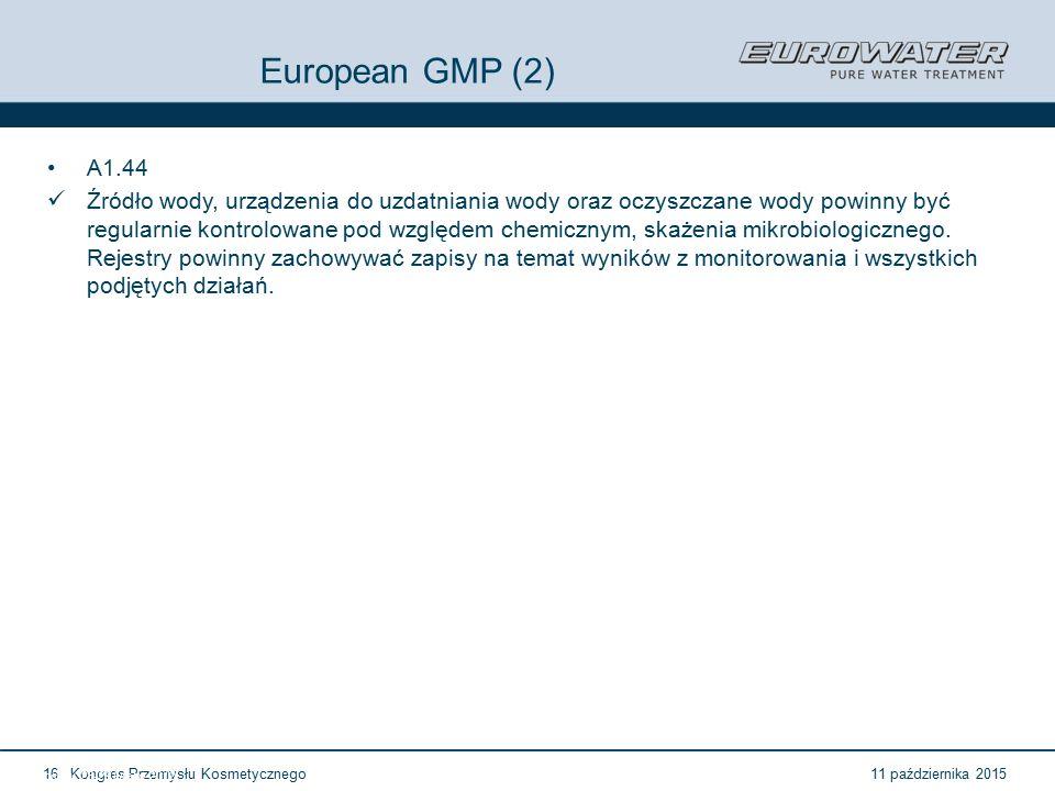 11 października 2015Kongres Przemysłu Kosmetycznego16 Forum Walidacji ISPE Wrocław, 28-29 lutego 2012 European GMP (2) A1.44 Źródło wody, urządzenia do uzdatniania wody oraz oczyszczane wody powinny być regularnie kontrolowane pod względem chemicznym, skażenia mikrobiologicznego.