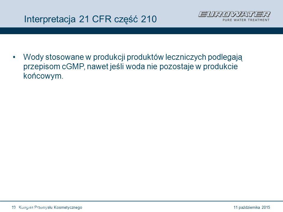 11 października 2015Kongres Przemysłu Kosmetycznego19 Forum Walidacji ISPE Wrocław, 28-29 lutego 2012 Interpretacja 21 CFR część 210 Wody stosowane w produkcji produktów leczniczych podlegają przepisom cGMP, nawet jeśli woda nie pozostaje w produkcie końcowym.