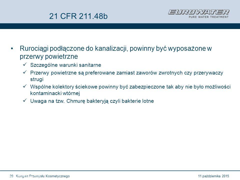 11 października 2015Kongres Przemysłu Kosmetycznego20 Forum Walidacji ISPE Wrocław, 28-29 lutego 2012 21 CFR 211.48b Rurociągi podłączone do kanalizacji, powinny być wyposażone w przerwy powietrzne Szczególne warunki sanitarne Przerwy powietrzne są preferowane zamiast zaworów zwrotnych czy przerywaczy strugi Wspólne kolektory ściekowe powinny być zabezpieczone tak aby nie było możliwości kontaminacki wtórnej Uwaga na tzw.