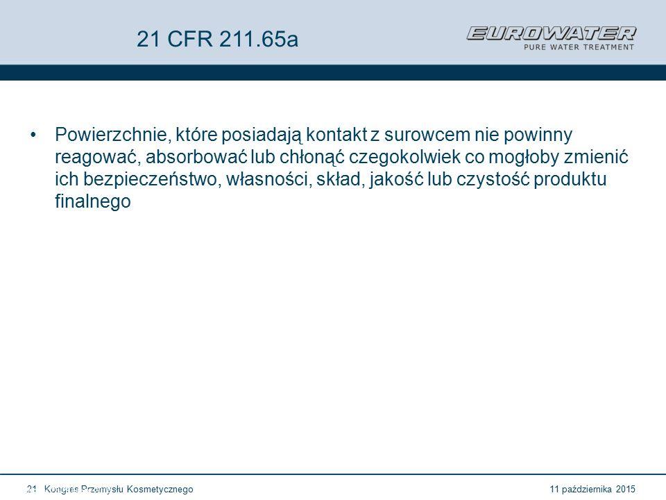 11 października 2015Kongres Przemysłu Kosmetycznego21 Forum Walidacji ISPE Wrocław, 28-29 lutego 2012 21 CFR 211.65a Powierzchnie, które posiadają kontakt z surowcem nie powinny reagować, absorbować lub chłonąć czegokolwiek co mogłoby zmienić ich bezpieczeństwo, własności, skład, jakość lub czystość produktu finalnego
