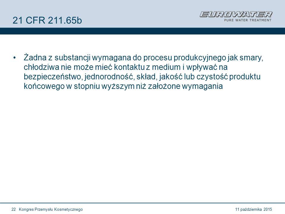 11 października 2015Kongres Przemysłu Kosmetycznego22 21 CFR 211.65b Żadna z substancji wymagana do procesu produkcyjnego jak smary, chłodziwa nie może mieć kontaktu z medium i wpływać na bezpieczeństwo, jednorodność, skład, jakość lub czystość produktu końcowego w stopniu wyższym niż założone wymagania