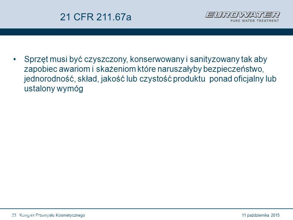 11 października 2015Kongres Przemysłu Kosmetycznego23 Forum Walidacji ISPE Wrocław, 28-29 lutego 2012 21 CFR 211.67a Sprzęt musi być czyszczony, konserwowany i sanityzowany tak aby zapobiec awariom i skażeniom które naruszałyby bezpieczeństwo, jednorodność, skład, jakość lub czystość produktu ponad oficjalny lub ustalony wymóg