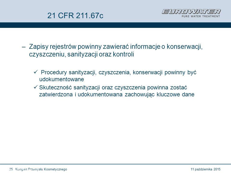 11 października 2015Kongres Przemysłu Kosmetycznego25 Forum Walidacji ISPE Wrocław, 28-29 lutego 2012 21 CFR 211.67c –Zapisy rejestrów powinny zawierać informacje o konserwacji, czyszczeniu, sanityzacji oraz kontroli Procedury sanityzacji, czyszczenia, konserwacji powinny być udokumentowane Skuteczność sanityzacji oraz czyszczenia powinna zostać zatwierdzona i udokumentowana zachowując kluczowe dane