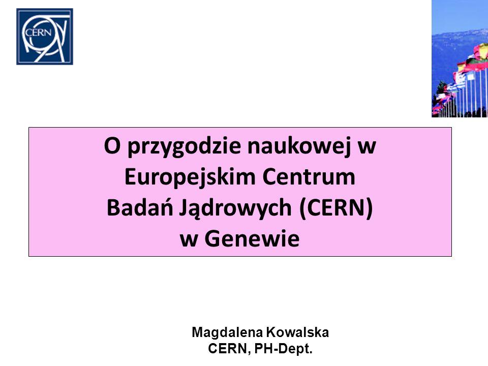 O przygodzie naukowej w Europejskim Centrum Badań Jądrowych (CERN) w Genewie Magdalena Kowalska CERN, PH-Dept.