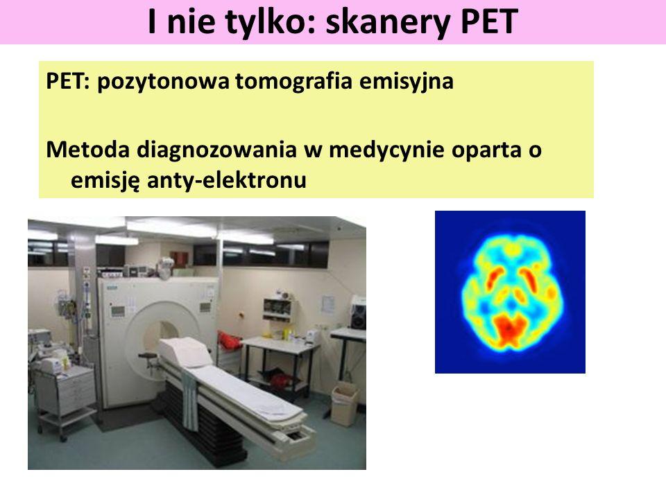 PET: pozytonowa tomografia emisyjna Metoda diagnozowania w medycynie oparta o emisję anty-elektronu I nie tylko: skanery PET