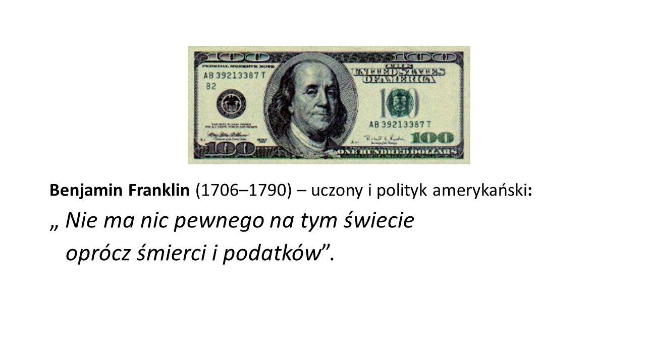 """Benjamin Franklin (1706–1790) – uczony i polityk amerykański: """" Nie ma nic pewnego na tym świecie oprócz śmierci i podatków""""."""