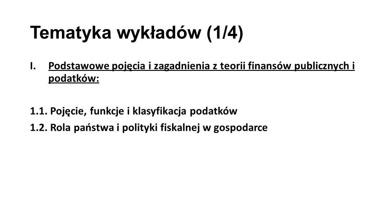 Tematyka wykładów (1/4) I.Podstawowe pojęcia i zagadnienia z teorii finansów publicznych i podatków: 1.1. Pojęcie, funkcje i klasyfikacja podatków 1.2