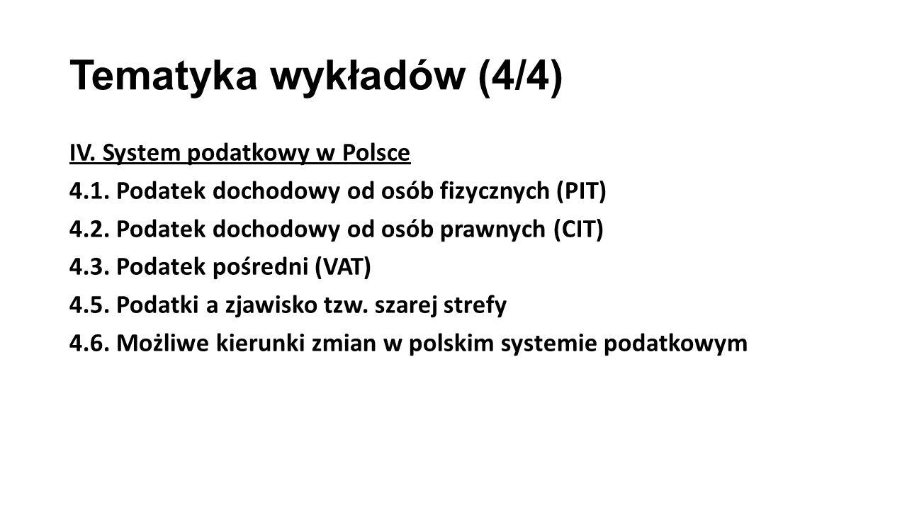 Tematyka wykładów (4/4) IV. System podatkowy w Polsce 4.1. Podatek dochodowy od osób fizycznych (PIT) 4.2. Podatek dochodowy od osób prawnych (CIT) 4.
