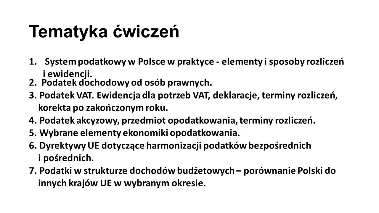 Tematyka ćwiczeń 1.System podatkowy w Polsce w praktyce - elementy i sposoby rozliczeń i ewidencji. 2. Podatek dochodowy od osób prawnych. 3. Podatek
