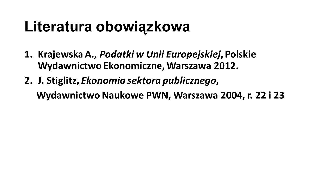 Literatura obowiązkowa 1.Krajewska A., Podatki w Unii Europejskiej, Polskie Wydawnictwo Ekonomiczne, Warszawa 2012. 2.J. Stiglitz, Ekonomia sektora pu