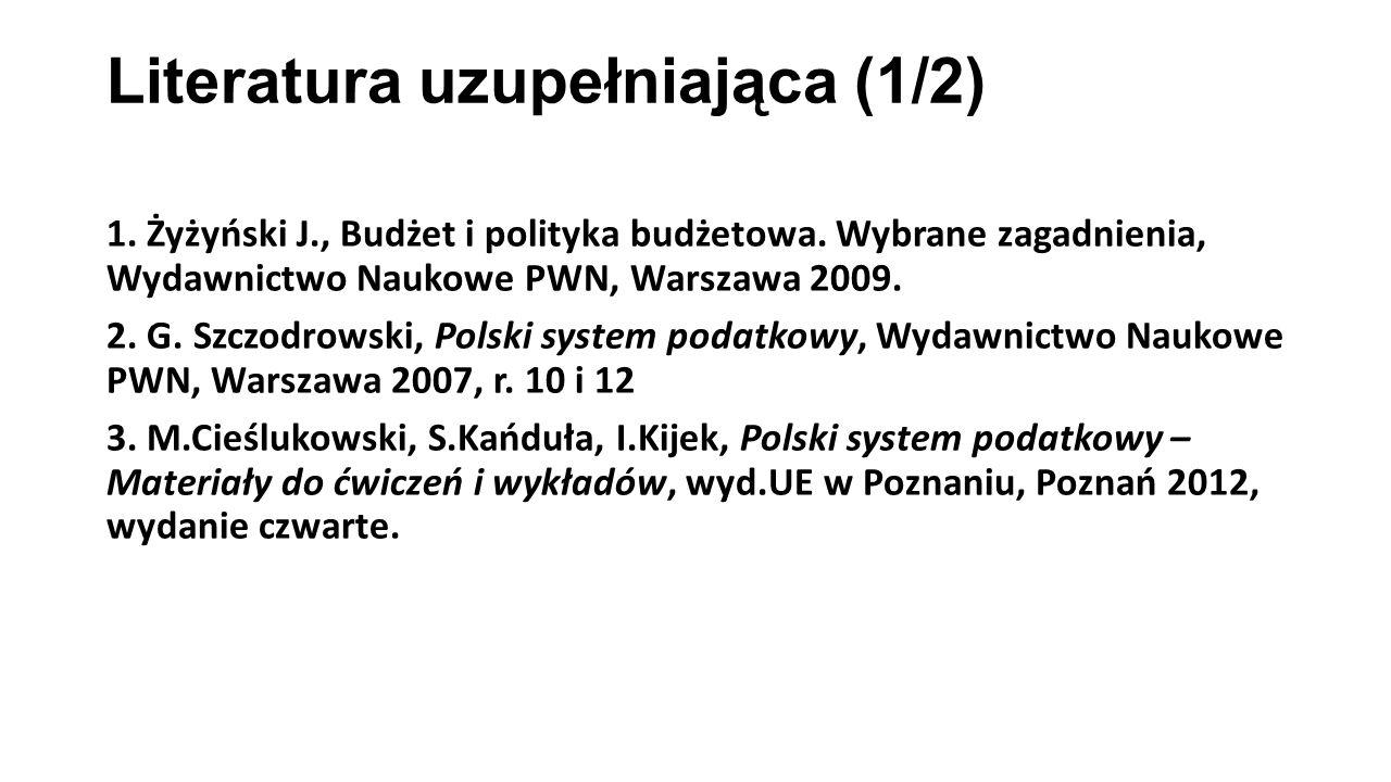 Literatura uzupełniająca (1/2) 1. Żyżyński J., Budżet i polityka budżetowa. Wybrane zagadnienia, Wydawnictwo Naukowe PWN, Warszawa 2009. 2. G. Szczodr