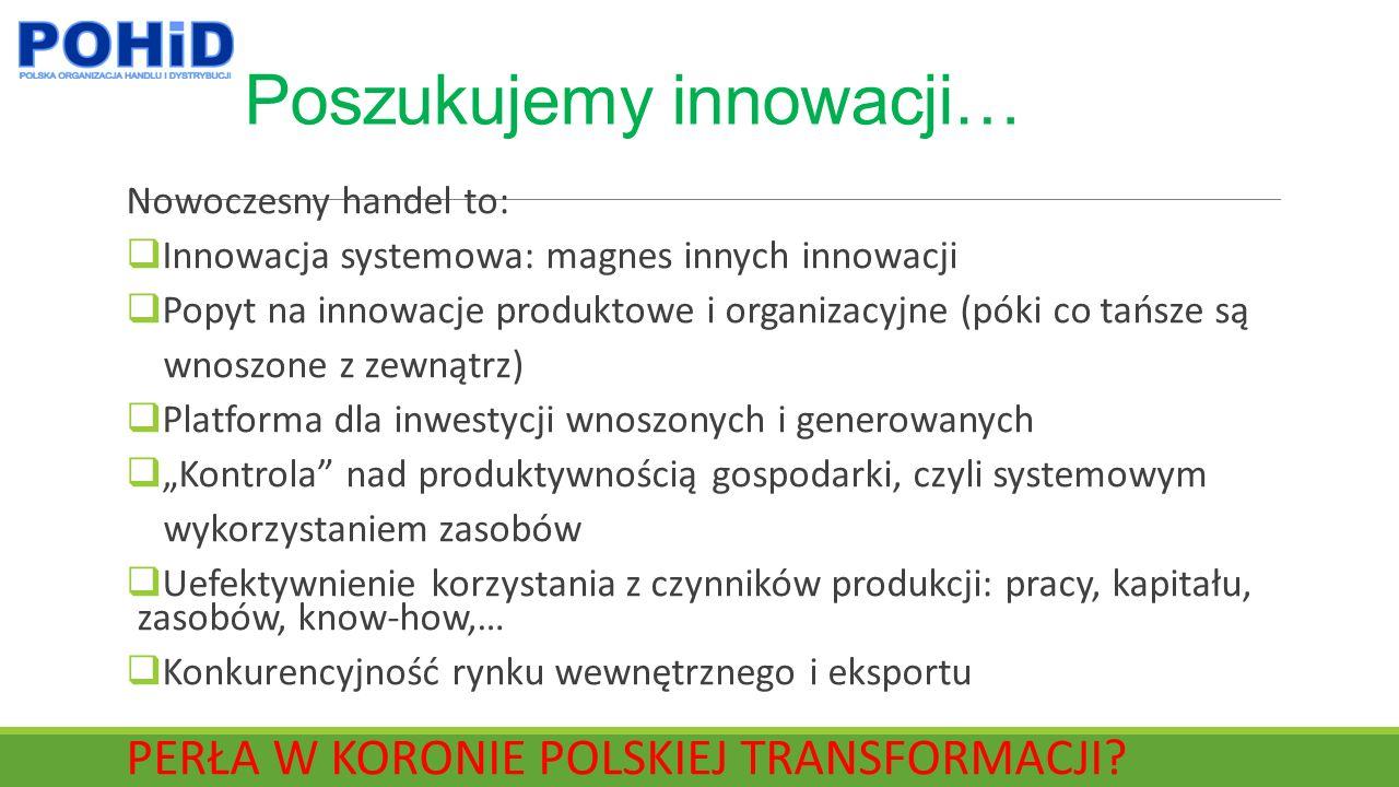 """Poszukujemy innowacji… Nowoczesny handel to:  Innowacja systemowa: magnes innych innowacji  Popyt na innowacje produktowe i organizacyjne (póki co tańsze są wnoszone z zewnątrz)  Platforma dla inwestycji wnoszonych i generowanych  """"Kontrola nad produktywnością gospodarki, czyli systemowym wykorzystaniem zasobów  Uefektywnienie korzystania z czynników produkcji: pracy, kapitału, zasobów, know-how,…  Konkurencyjność rynku wewnętrznego i eksportu PERŁA W KORONIE POLSKIEJ TRANSFORMACJI"""
