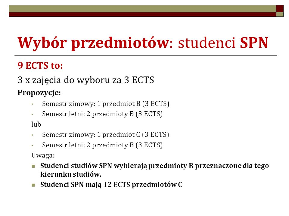 Wybór przedmiotów: studenci SPN 9 ECTS to: 3 x zajęcia do wyboru za 3 ECTS Propozycje: Semestr zimowy: 1 przedmiot B (3 ECTS) Semestr letni: 2 przedmioty B (3 ECTS) lub Semestr zimowy: 1 przedmiot C (3 ECTS) Semestr letni: 2 przedmioty B (3 ECTS) Uwaga: Studenci studiów SPN wybierają przedmioty B przeznaczone dla tego kierunku studiów.