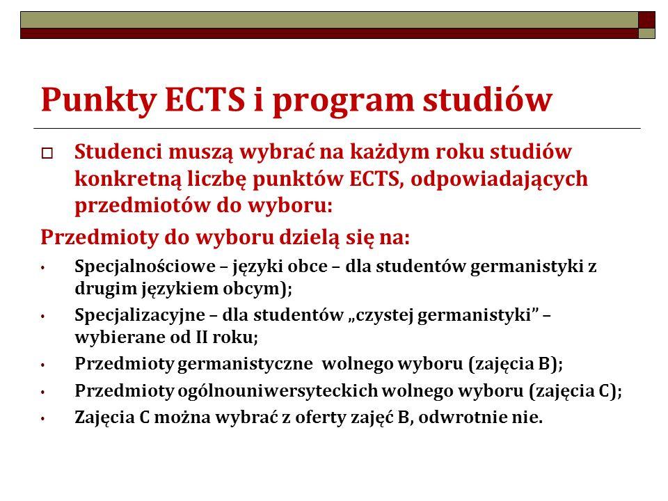 """Punkty ECTS i program studiów  Studenci muszą wybrać na każdym roku studiów konkretną liczbę punktów ECTS, odpowiadających przedmiotów do wyboru: Przedmioty do wyboru dzielą się na: Specjalnościowe – języki obce – dla studentów germanistyki z drugim językiem obcym); Specjalizacyjne – dla studentów """"czystej germanistyki – wybierane od II roku; Przedmioty germanistyczne wolnego wyboru (zajęcia B); Przedmioty ogólnouniwersyteckich wolnego wyboru (zajęcia C); Zajęcia C można wybrać z oferty zajęć B, odwrotnie nie."""