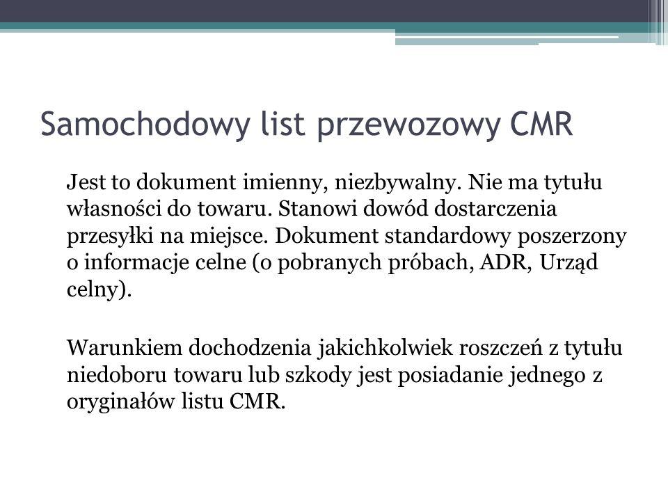 Samochodowy list przewozowy CMR Jest to dokument imienny, niezbywalny. Nie ma tytułu własności do towaru. Stanowi dowód dostarczenia przesyłki na miej