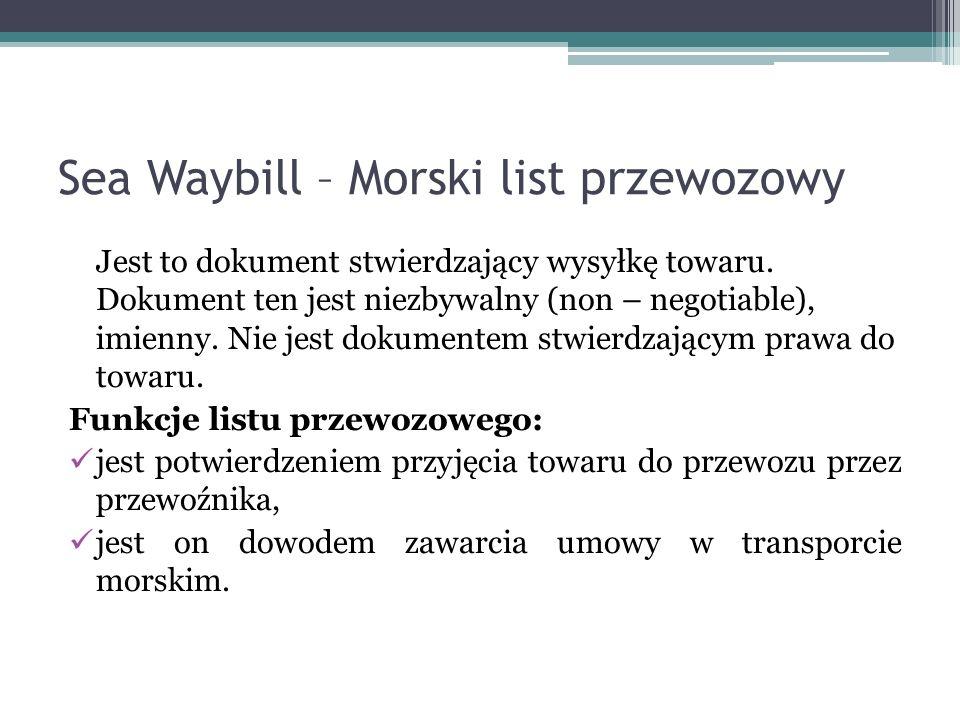 Sea Waybill – Morski list przewozowy Jest to dokument stwierdzający wysyłkę towaru. Dokument ten jest niezbywalny (non – negotiable), imienny. Nie jes