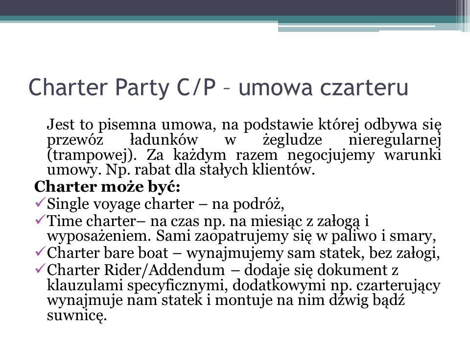 Charter Party C/P – umowa czarteru Jest to pisemna umowa, na podstawie której odbywa się przewóz ładunków w żegludze nieregularnej (trampowej). Za każ