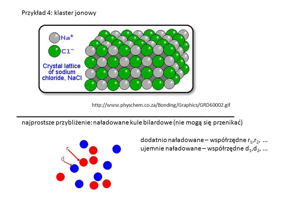 Przykład 4: klaster jonowy http://www.physchem.co.za/Bonding/Graphics/GRD60002.gif najprostsze przybliżenie: naładowane kule bilardowe (nie mogą się przenikać) r d dodatnio naładowane – współrzędne r 1,r 2,...