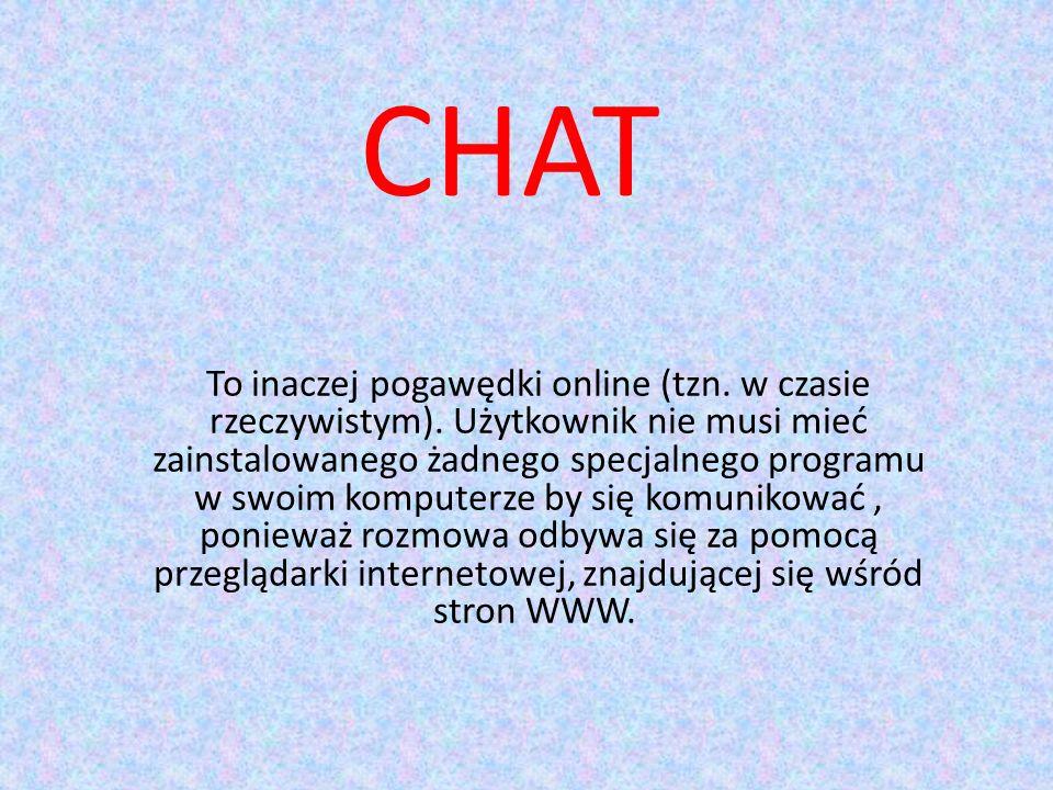 CHAT To inaczej pogawędki online (tzn.w czasie rzeczywistym).