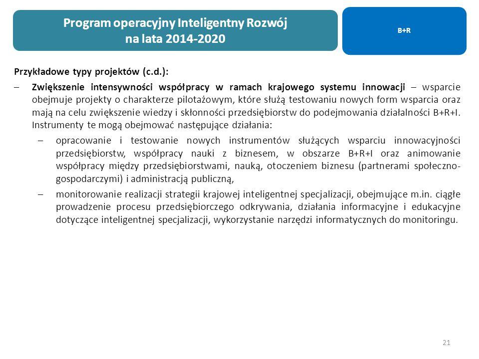 21 Przykładowe typy projektów (c.d.): –Zwiększenie intensywności współpracy w ramach krajowego systemu innowacji – wsparcie obejmuje projekty o charakterze pilotażowym, które służą testowaniu nowych form wsparcia oraz mają na celu zwiększenie wiedzy i skłonności przedsiębiorstw do podejmowania działalności B+R+I.