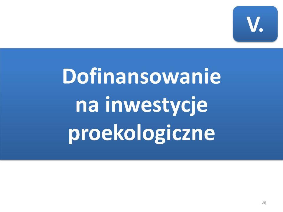 39 V. Dofinansowanie na inwestycje proekologiczne Dofinansowanie na inwestycje proekologiczne