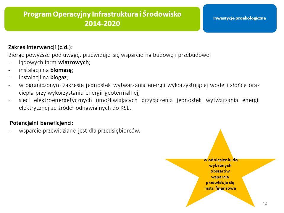 42 Program Operacyjny Infrastruktura i Środowisko 2014-2020 Zakres interwencji (c.d.): Biorąc powyższe pod uwagę, przewiduje się wsparcie na budowę i przebudowę: -lądowych farm wiatrowych; -instalacji na biomasę; -instalacji na biogaz; -w ograniczonym zakresie jednostek wytwarzania energii wykorzystującej wodę i słońce oraz ciepła przy wykorzystaniu energii geotermalnej; -sieci elektroenergetycznych umożliwiających przyłączenia jednostek wytwarzania energii elektrycznej ze źródeł odnawialnych do KSE.