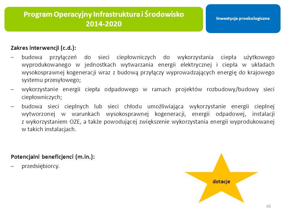Zakres interwencji (c.d.): –budowa przyłączeń do sieci ciepłowniczych do wykorzystania ciepła użytkowego wyprodukowanego w jednostkach wytwarzania energii elektrycznej i ciepła w układach wysokosprawnej kogeneracji wraz z budową przyłączy wyprowadzających energię do krajowego systemu przesyłowego; –wykorzystanie energii ciepła odpadowego w ramach projektów rozbudowy/budowy sieci ciepłowniczych; –budowa sieci cieplnych lub sieci chłodu umożliwiająca wykorzystanie energii cieplnej wytworzonej w warunkach wysokosprawnej kogeneracji, energii odpadowej, instalacji z wykorzystaniem OZE, a także powodującej zwiększenie wykorzystania energii wyprodukowanej w takich instalacjach.