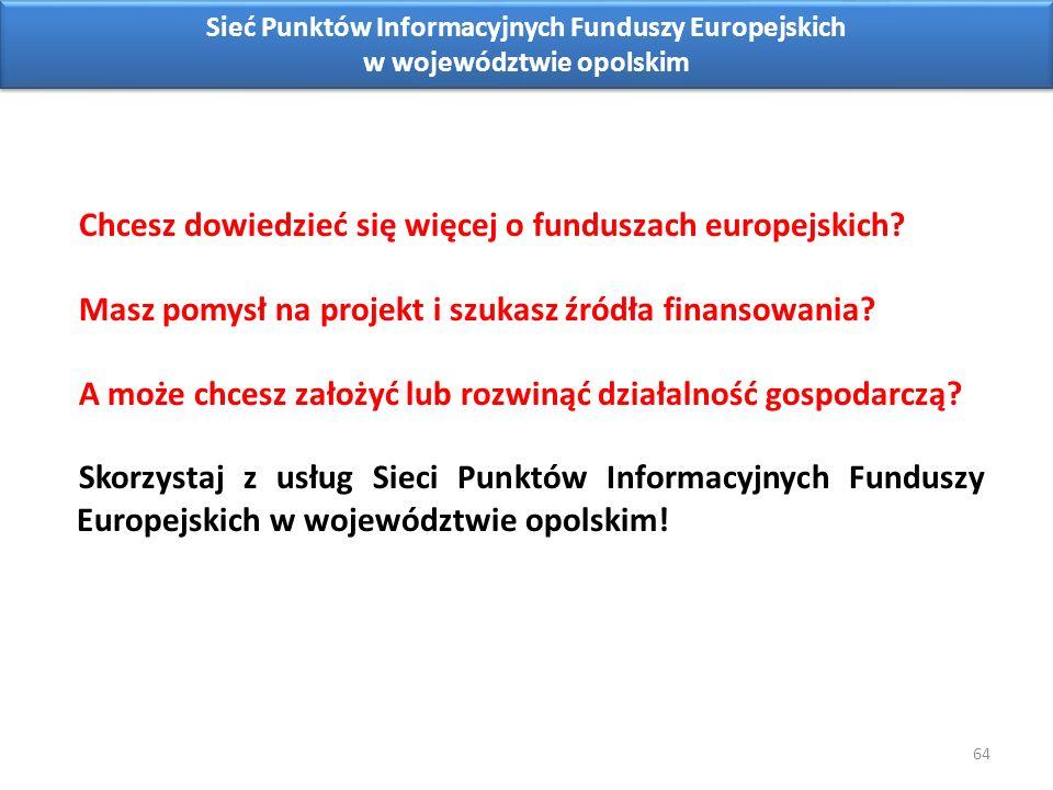 64 Sieć Punktów Informacyjnych Funduszy Europejskich w województwie opolskim Chcesz dowiedzieć się więcej o funduszach europejskich.