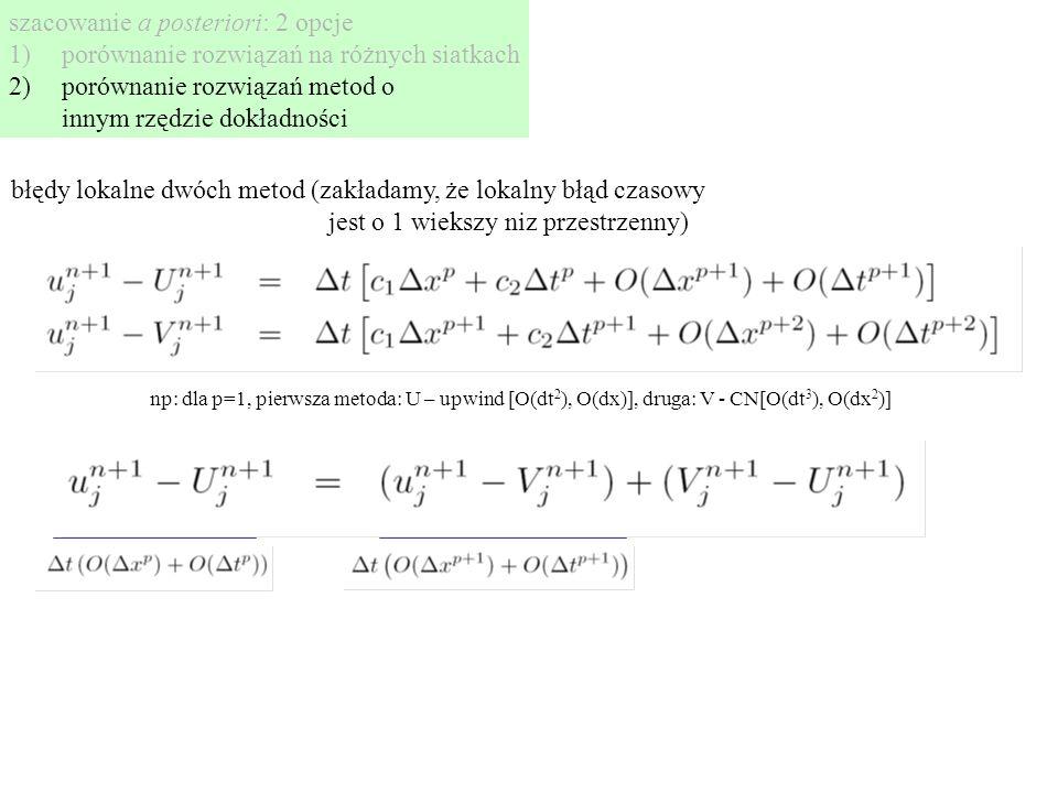 szacowanie a posteriori: 2 opcje 1)porównanie rozwiązań na różnych siatkach 2)porównanie rozwiązań metod o innym rzędzie dokładności błędy lokalne dwóch metod (zakładamy, że lokalny błąd czasowy jest o 1 wiekszy niz przestrzenny) np: dla p=1, pierwsza metoda: U – upwind [O(dt 2 ), O(dx)], druga: V - CN[O(dt 3 ), O(dx 2 )]
