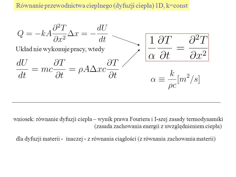 Równanie przewodnictwa cieplnego (dyfuzji ciepła) 1D, k=const Układ nie wykonuje pracy, wtedy wniosek: równanie dyfuzji ciepła – wynik prawa Fouriera i I-szej zasady termodynamiki (zasada zachowania energii z uwzględnieniem ciepła) dla dyfuzji materii - inaczej - z równania ciągłości (z równania zachowania materii)