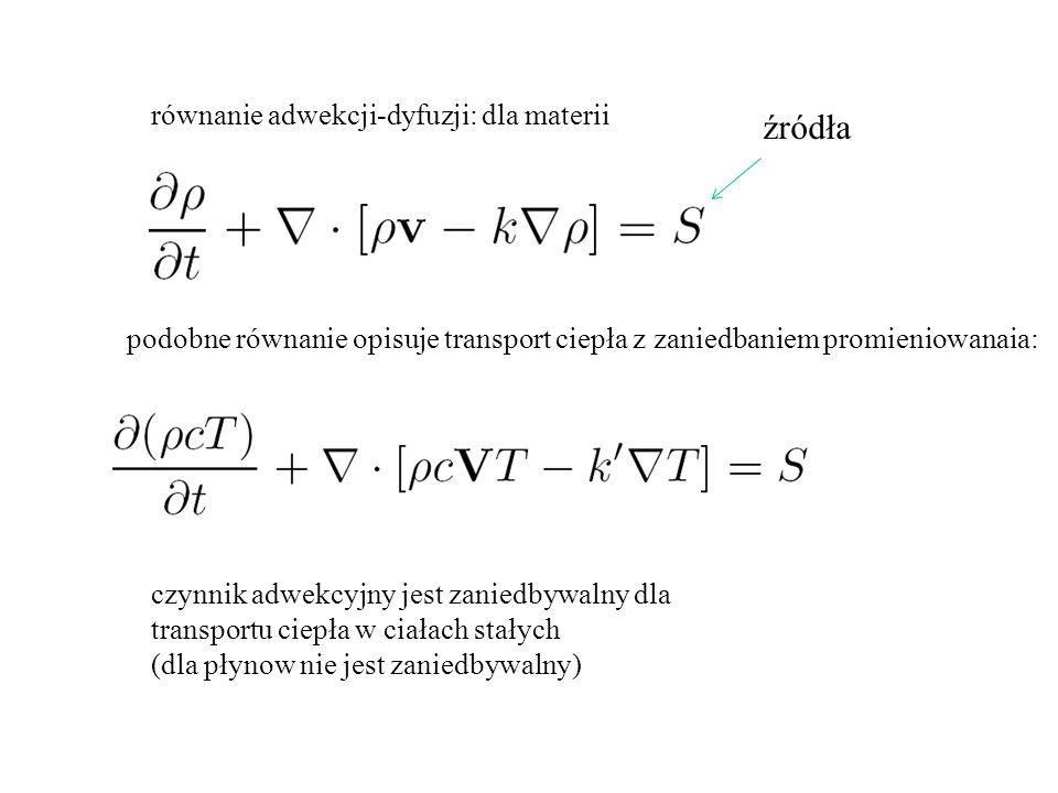 równanie adwekcji-dyfuzji: dla materii podobne równanie opisuje transport ciepła z zaniedbaniem promieniowanaia: źródła czynnik adwekcyjny jest zaniedbywalny dla transportu ciepła w ciałach stałych (dla płynow nie jest zaniedbywalny)