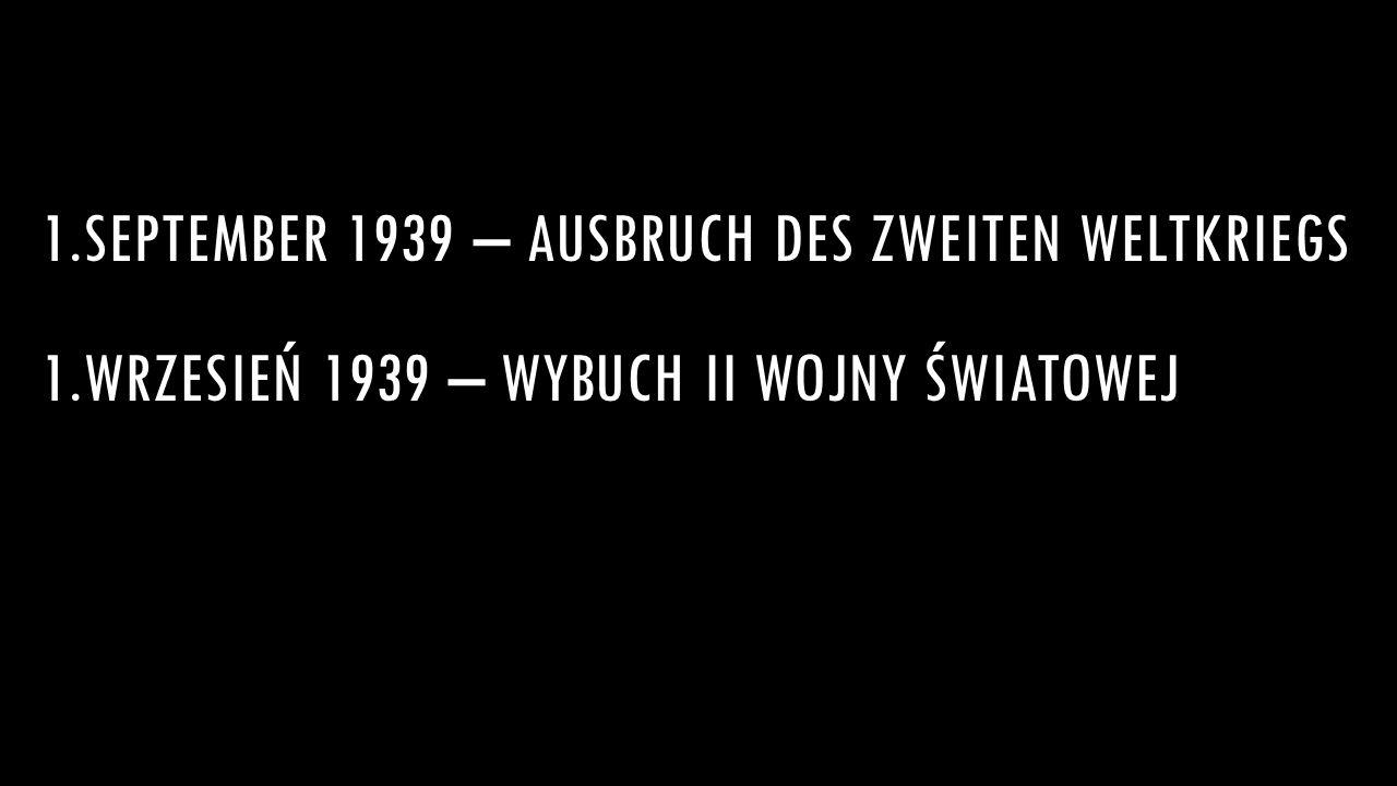 1.SEPTEMBER 1939 – AUSBRUCH DES ZWEITEN WELTKRIEGS 1.WRZESIEŃ 1939 – WYBUCH II WOJNY ŚWIATOWEJ