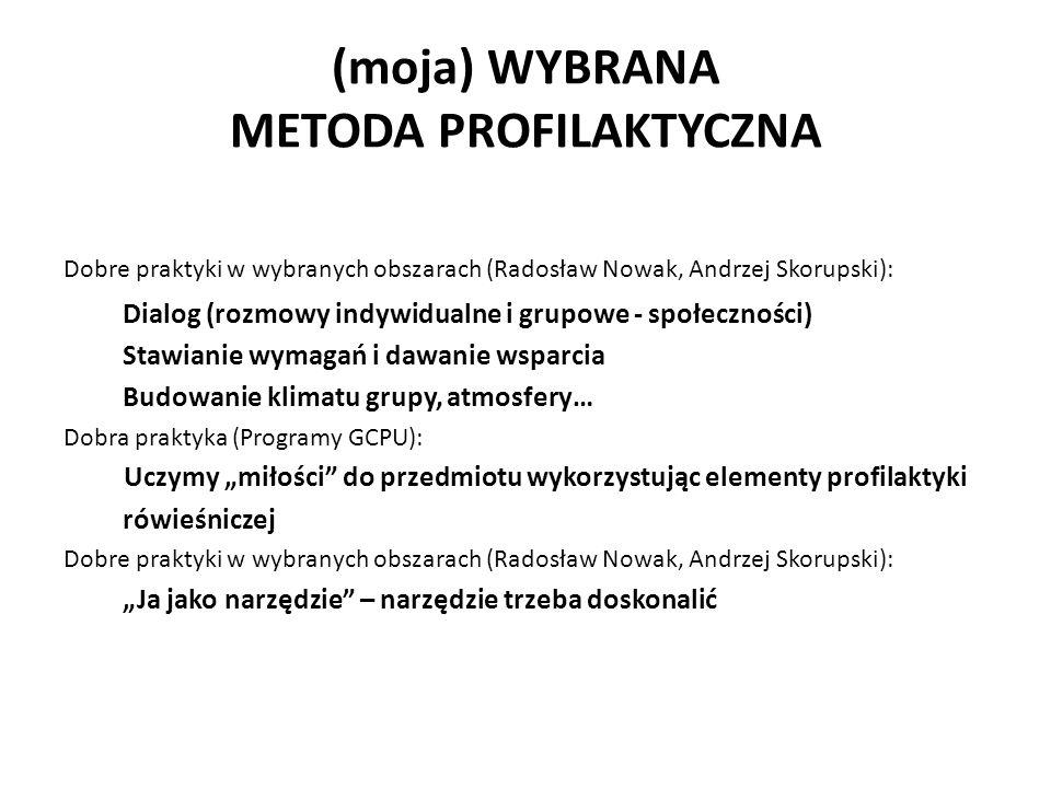 """(moja) WYBRANA METODA PROFILAKTYCZNA Dobre praktyki w wybranych obszarach (Radosław Nowak, Andrzej Skorupski): Dialog (rozmowy indywidualne i grupowe - społeczności) Stawianie wymagań i dawanie wsparcia Budowanie klimatu grupy, atmosfery… Dobra praktyka (Programy GCPU): Uczymy """"miłości do przedmiotu wykorzystując elementy profilaktyki rówieśniczej Dobre praktyki w wybranych obszarach (Radosław Nowak, Andrzej Skorupski): """"Ja jako narzędzie – narzędzie trzeba doskonalić"""