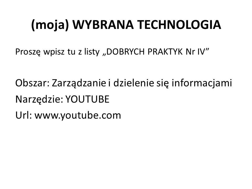 """(moja) WYBRANA TECHNOLOGIA Proszę wpisz tu z listy """"DOBRYCH PRAKTYK Nr IV Obszar: Zarządzanie i dzielenie się informacjami Narzędzie: YOUTUBE Url: www.youtube.com"""