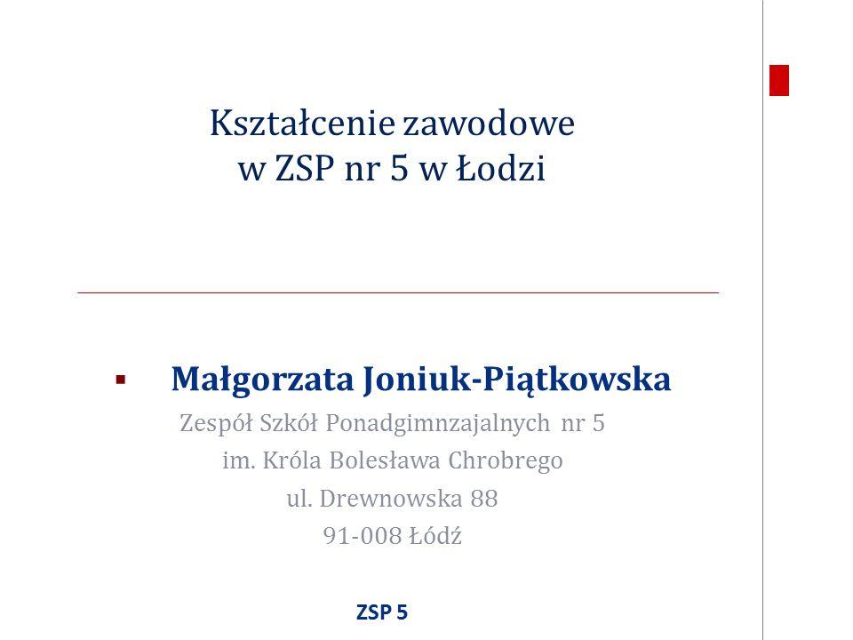Kształcenie zawodowe w ZSP nr 5 w Łodzi  Małgorzata Joniuk-Piątkowska Zespół Szkół Ponadgimnzajalnych nr 5 im.
