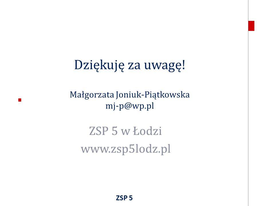 Dziękuję za uwagę! Małgorzata Joniuk-Piątkowska mj-p@wp.pl ZSP 5 w Łodzi www.zsp5lodz.pl ZSP 5