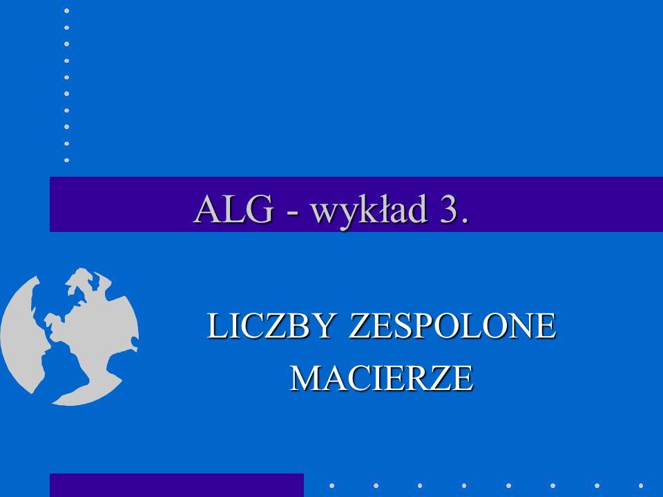 ALG - wykład 3. LICZBY ZESPOLONE MACIERZE