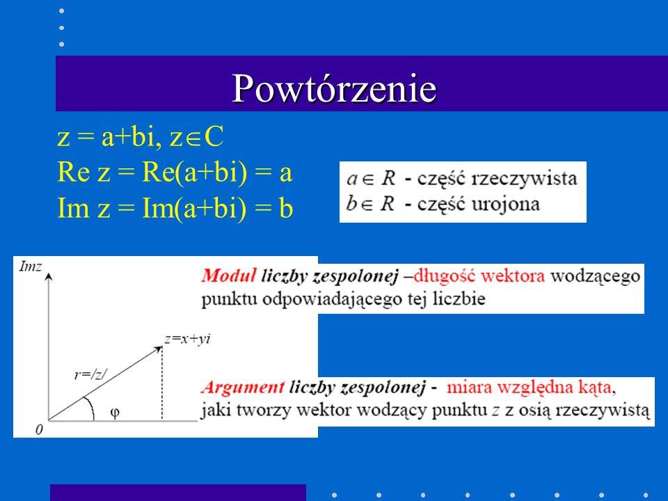 Powtórzenie z = a+bi, z  C Re z = Re(a+bi) = a Im z = Im(a+bi) = b