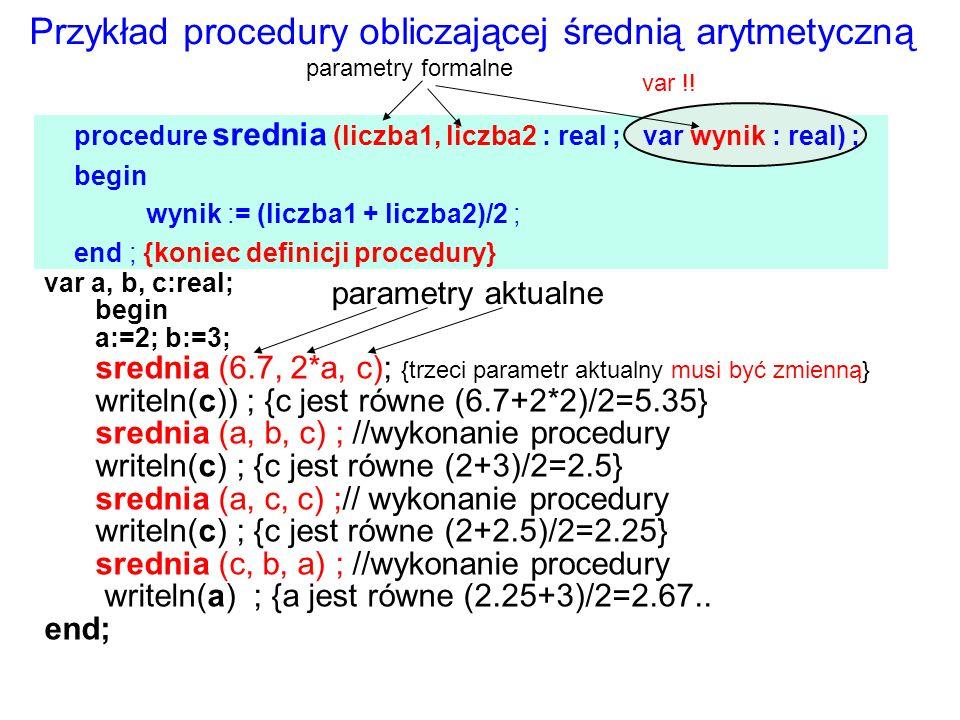var a, b, c:real; begin a:=2; b:=3; srednia (6.7, 2*a, c); {trzeci parametr aktualny musi być zmienną} writeln(c)) ; {c jest równe (6.7+2*2)/2=5.35} srednia (a, b, c) ; //wykonanie procedury writeln(c) ; {c jest równe (2+3)/2=2.5} srednia (a, c, c) ;// wykonanie procedury writeln(c) ; {c jest równe (2+2.5)/2=2.25} srednia (c, b, a) ; //wykonanie procedury writeln(a) ; {a jest równe (2.25+3)/2=2.67..