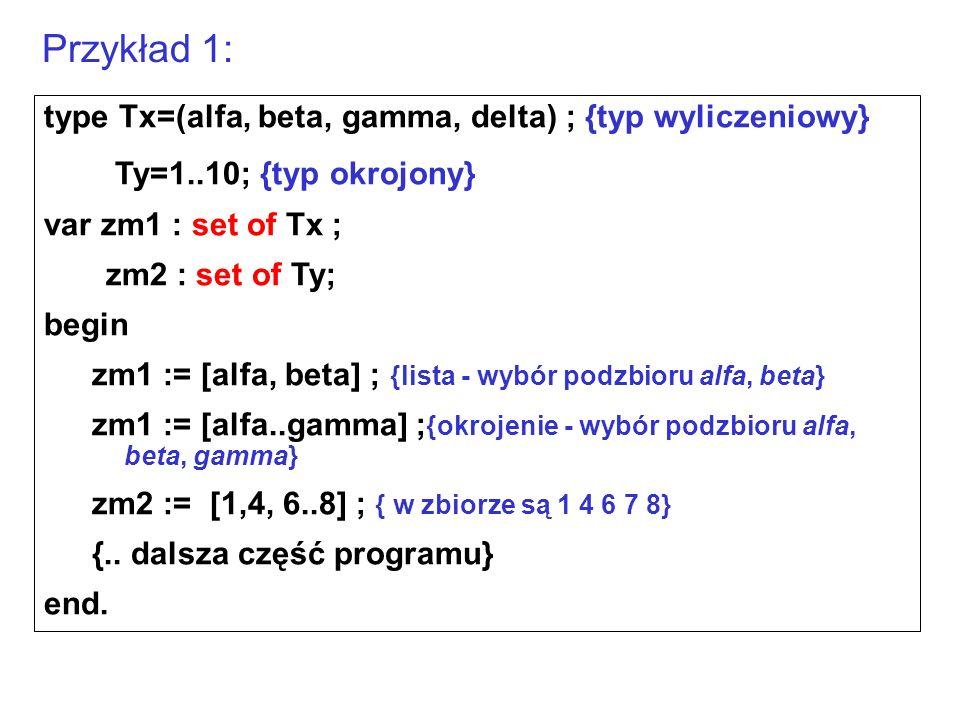 type Tx=(alfa, beta, gamma, delta) ; {typ wyliczeniowy} Ty=1..10; {typ okrojony} var zm1 : set of Tx ; zm2 : set of Ty; begin zm1 := [alfa, beta] ; {lista - wybór podzbioru alfa, beta} zm1 := [alfa..gamma] ; {okrojenie - wybór podzbioru alfa, beta, gamma} zm2 := [1,4, 6..8] ; { w zbiorze są 1 4 6 7 8} {..