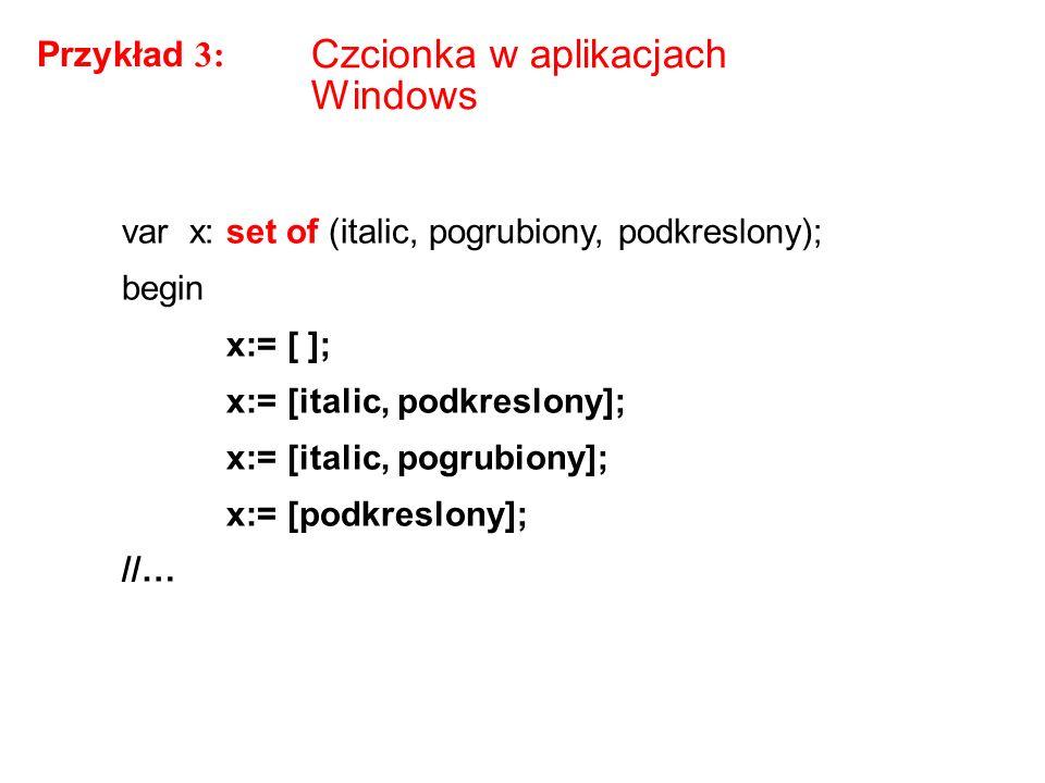 Czcionka w aplikacjach Windows var x: set of (italic, pogrubiony, podkreslony); begin x:= [ ]; x:= [italic, podkreslony]; x:= [italic, pogrubiony]; x:= [podkreslony]; //… Przykład 3: