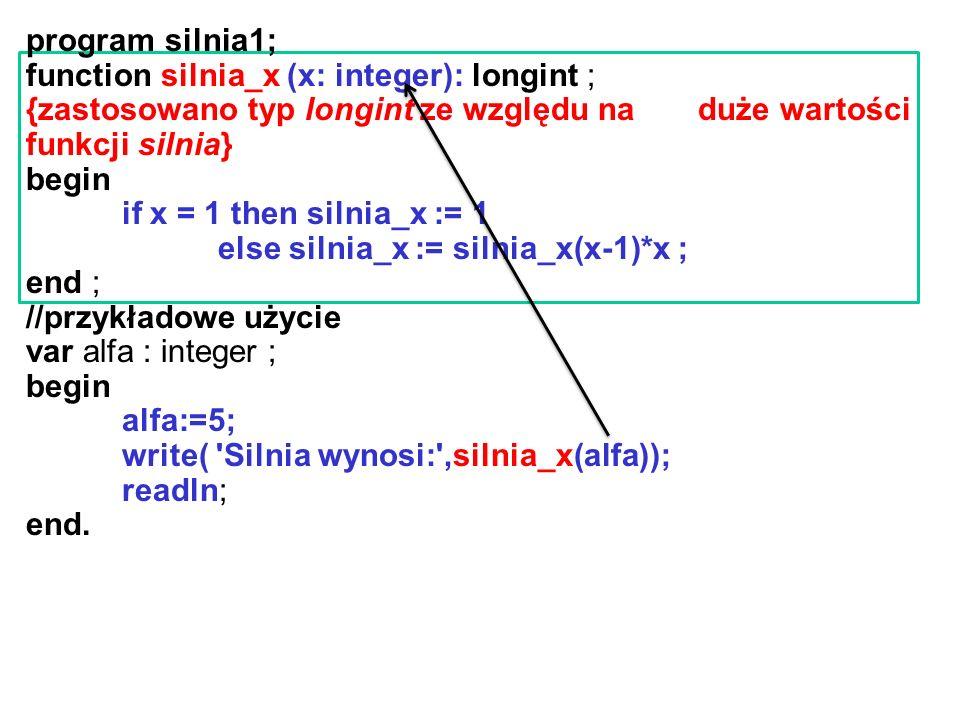 program silnia1; function silnia_x (x: integer): longint ; {zastosowano typ longint ze względu na duże wartości funkcji silnia} begin if x = 1 then silnia_x := 1 else silnia_x := silnia_x(x-1)*x ; end ; //przykładowe użycie var alfa : integer ; begin alfa:=5; write( Silnia wynosi: ,silnia_x(alfa)); readln; end.