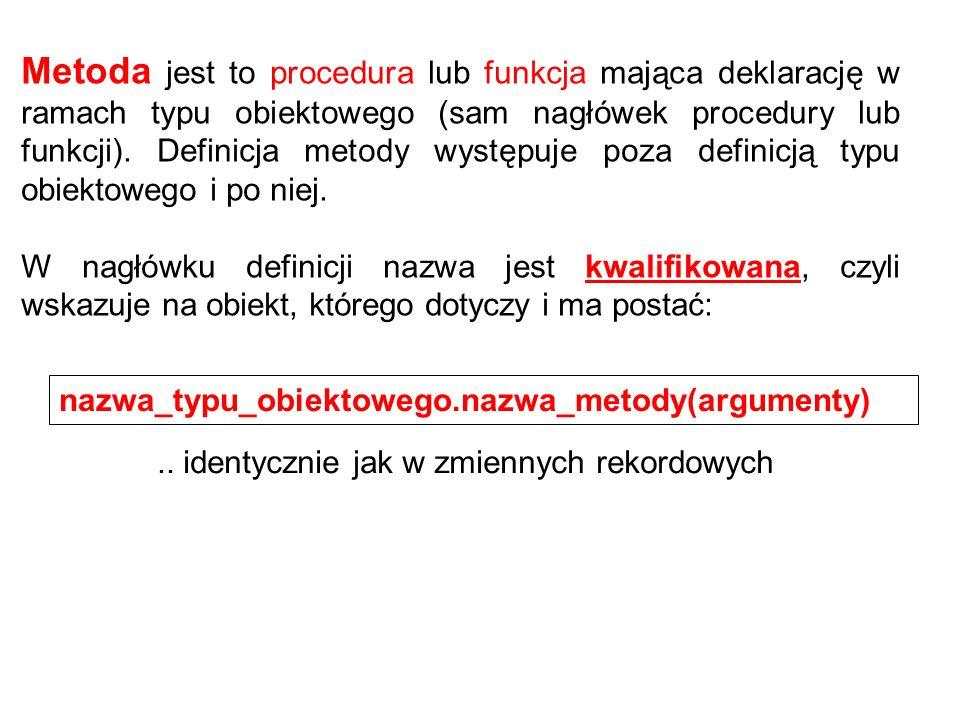 Metoda jest to procedura lub funkcja mająca deklarację w ramach typu obiektowego (sam nagłówek procedury lub funkcji).