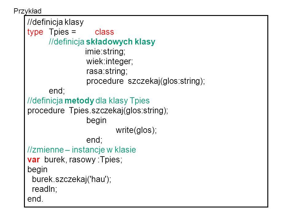 //definicja klasy typeTpies = class //definicja składowych klasy imie:string; wiek:integer; rasa:string; procedure szczekaj(glos:string); end; //definicja metody dla klasy Tpies procedure Tpies.szczekaj(glos:string); begin write(glos); end; //zmienne – instancje w klasie var burek, rasowy :Tpies; begin burek.szczekaj( hau ); readln; end.