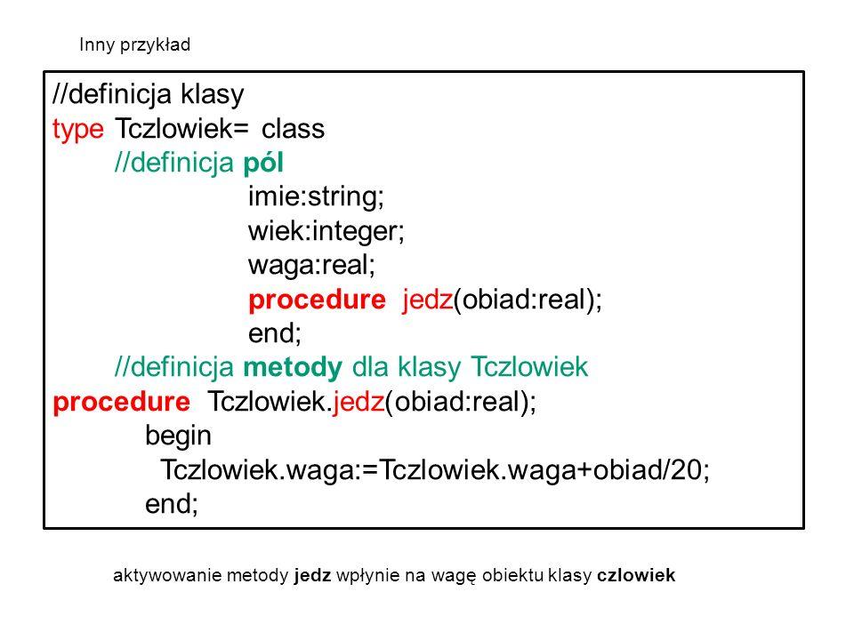 //definicja klasy typeTczlowiek= class //definicja pól imie:string; wiek:integer; waga:real; procedure jedz(obiad:real); end; //definicja metody dla klasy Tczlowiek procedure Tczlowiek.jedz(obiad:real); begin Tczlowiek.waga:=Tczlowiek.waga+obiad/20; end; aktywowanie metody jedz wpłynie na wagę obiektu klasy czlowiek Inny przykład