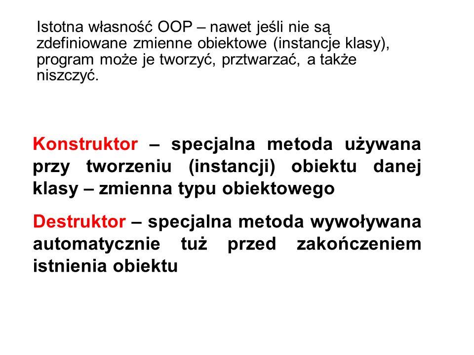 Konstruktor – specjalna metoda używana przy tworzeniu (instancji) obiektu danej klasy – zmienna typu obiektowego Destruktor – specjalna metoda wywoływana automatycznie tuż przed zakończeniem istnienia obiektu Istotna własność OOP – nawet jeśli nie są zdefiniowane zmienne obiektowe (instancje klasy), program może je tworzyć, prztwarzać, a także niszczyć.
