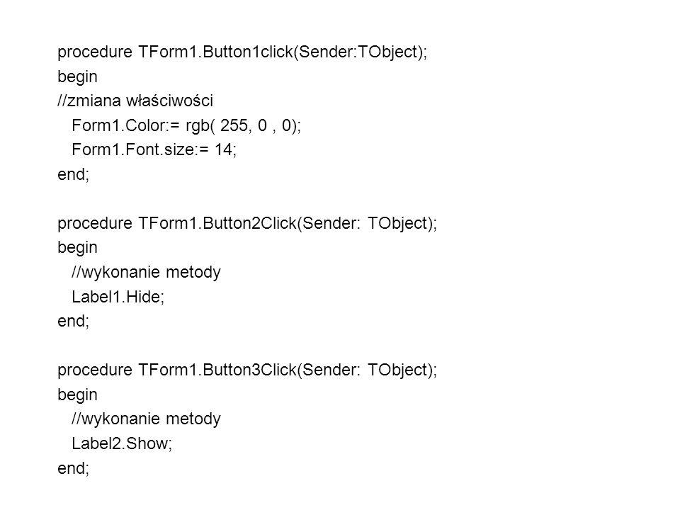 procedure TForm1.Button1click(Sender:TObject); begin //zmiana właściwości Form1.Color:= rgb( 255, 0, 0); Form1.Font.size:= 14; end; procedure TForm1.Button2Click(Sender: TObject); begin //wykonanie metody Label1.Hide; end; procedure TForm1.Button3Click(Sender: TObject); begin //wykonanie metody Label2.Show; end;