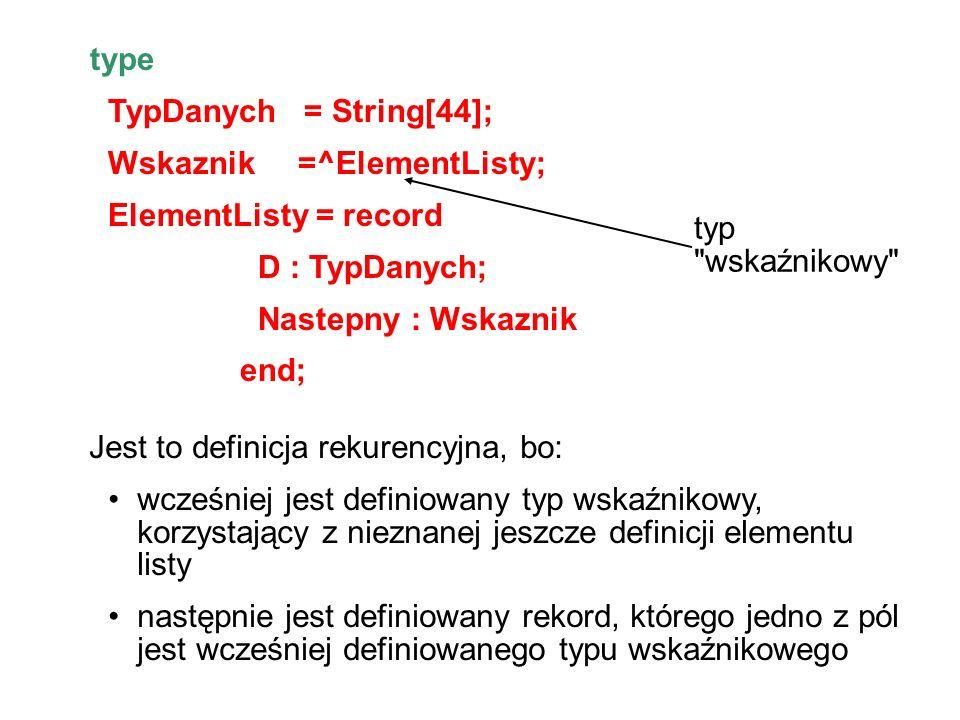 type TypDanych = String[44]; Wskaznik =^ElementListy; ElementListy = record D : TypDanych; Nastepny : Wskaznik end; typ wskaźnikowy Jest to definicja rekurencyjna, bo: wcześniej jest definiowany typ wskaźnikowy, korzystający z nieznanej jeszcze definicji elementu listy następnie jest definiowany rekord, którego jedno z pól jest wcześniej definiowanego typu wskaźnikowego