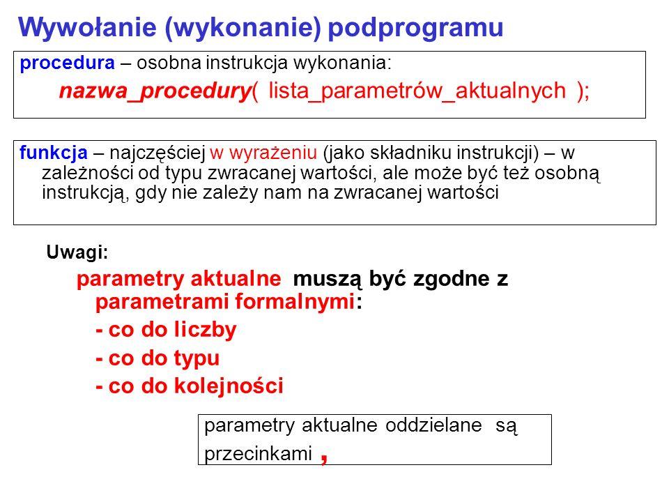 Wywołanie (wykonanie) podprogramu procedura – osobna instrukcja wykonania: nazwa_procedury( lista_parametrów_aktualnych ); Uwagi: parametry aktualne muszą być zgodne z parametrami formalnymi: - co do liczby - co do typu - co do kolejności funkcja – najczęściej w wyrażeniu (jako składniku instrukcji) – w zależności od typu zwracanej wartości, ale może być też osobną instrukcją, gdy nie zależy nam na zwracanej wartości parametry aktualne oddzielane są przecinkami,