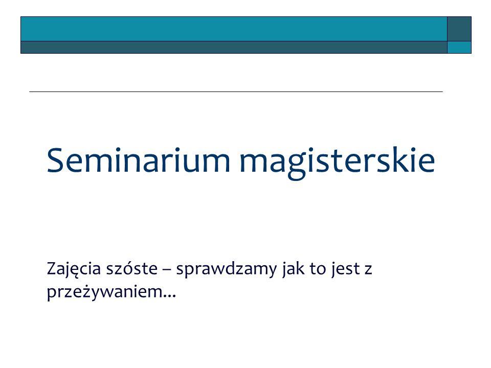 Seminarium magisterskie Zajęcia szóste – sprawdzamy jak to jest z przeżywaniem...